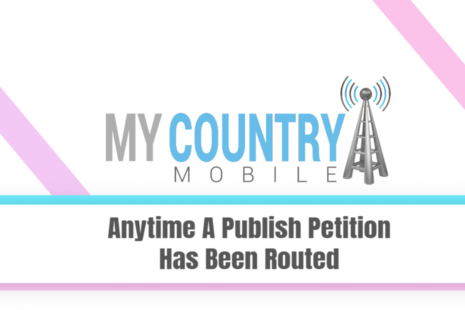 Anytime A Publish Petition Has Been Routed - My Country Mobile
