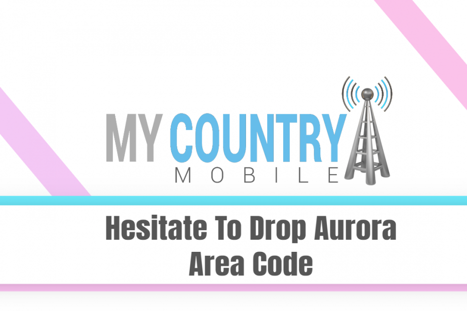 Hesitate To Drop Aurora Area Code - My Country Mobile